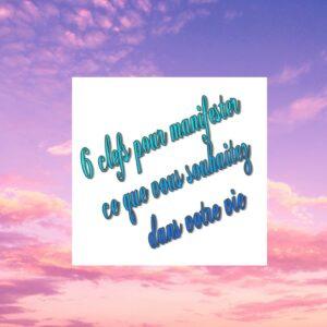 6 clefs pour manifester ce que vous voulez dans votre vie